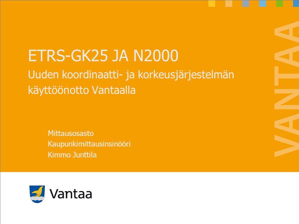ETRS/GK25 ja N2000 21.8.2012. ETRS-GK25 JA N2000 Uuden koordinaatti- ja korkeusjärjestelmän käyttöönotto Vantaalla.