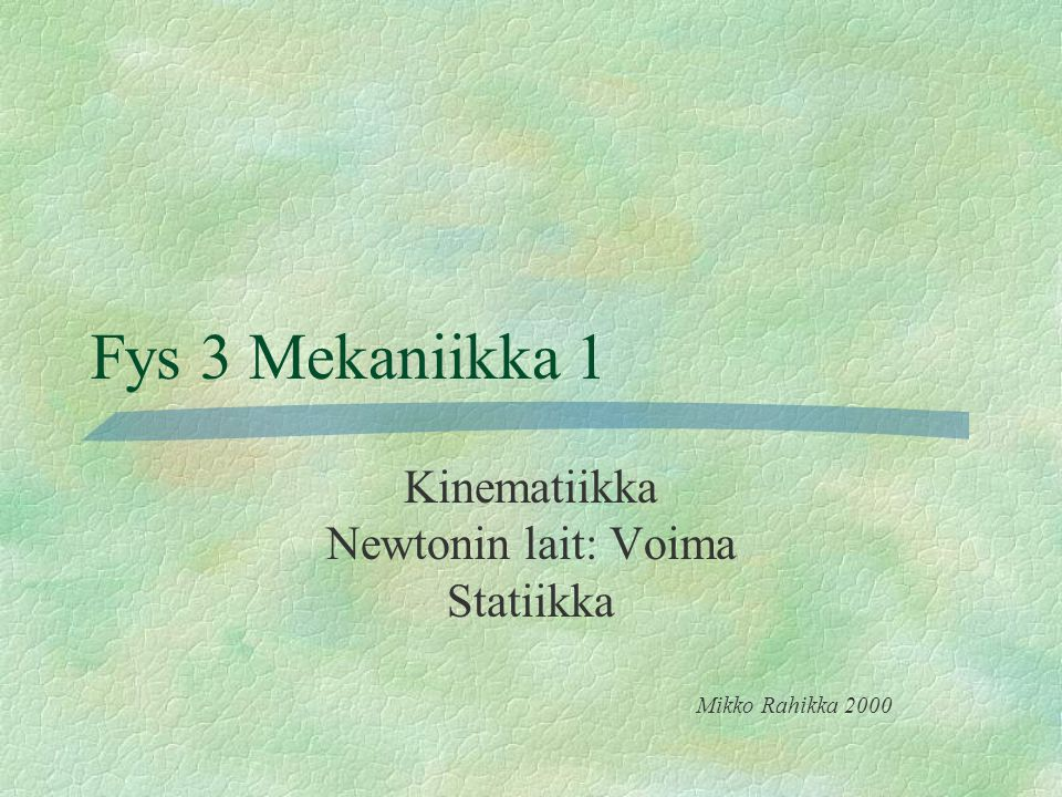 Kinematiikka Newtonin lait: Voima Statiikka Mikko Rahikka 2000