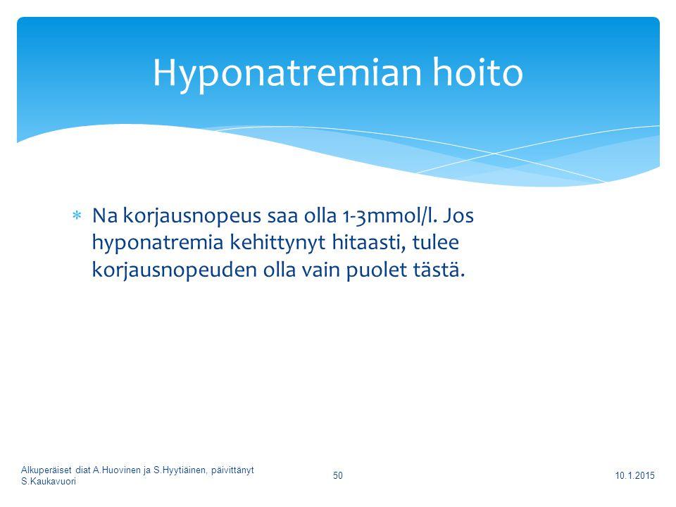 Hyponatremian hoito Na korjausnopeus saa olla 1-3mmol/l. Jos hyponatremia kehittynyt hitaasti, tulee korjausnopeuden olla vain puolet tästä.