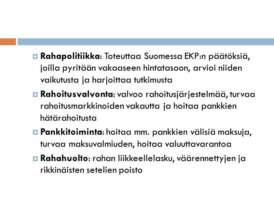 Rahapolitiikka: Toteuttaa Suomessa EKP:n päätöksiä, joilla pyritään vakaaseen hintatasoon, arvioi niiden vaikutusta ja harjoittaa tutkimusta