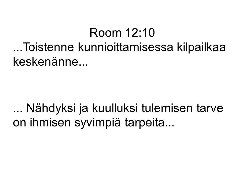 Room 12:10 ...Toistenne kunnioittamisessa kilpailkaa keskenänne... ... Nähdyksi ja kuulluksi tulemisen tarve.