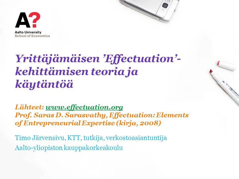 Yrittäjämäisen 'Effectuation'-kehittämisen teoria ja käytäntöä Lähteet:   Prof. Saras D. Sarasvathy, Effectuation: Elements of Entrepreneurial Expertise (kirja, 2008)