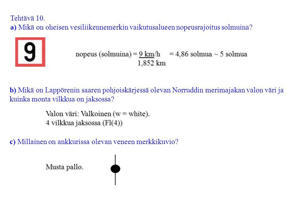 Tehtävä 10. a) Mikä on oheisen vesiliikennemerkin vaikutusalueen nopeusrajoitus solmuina nopeus (solmuina) = 9 km/h = 4,86 solmua ~ 5 solmua.