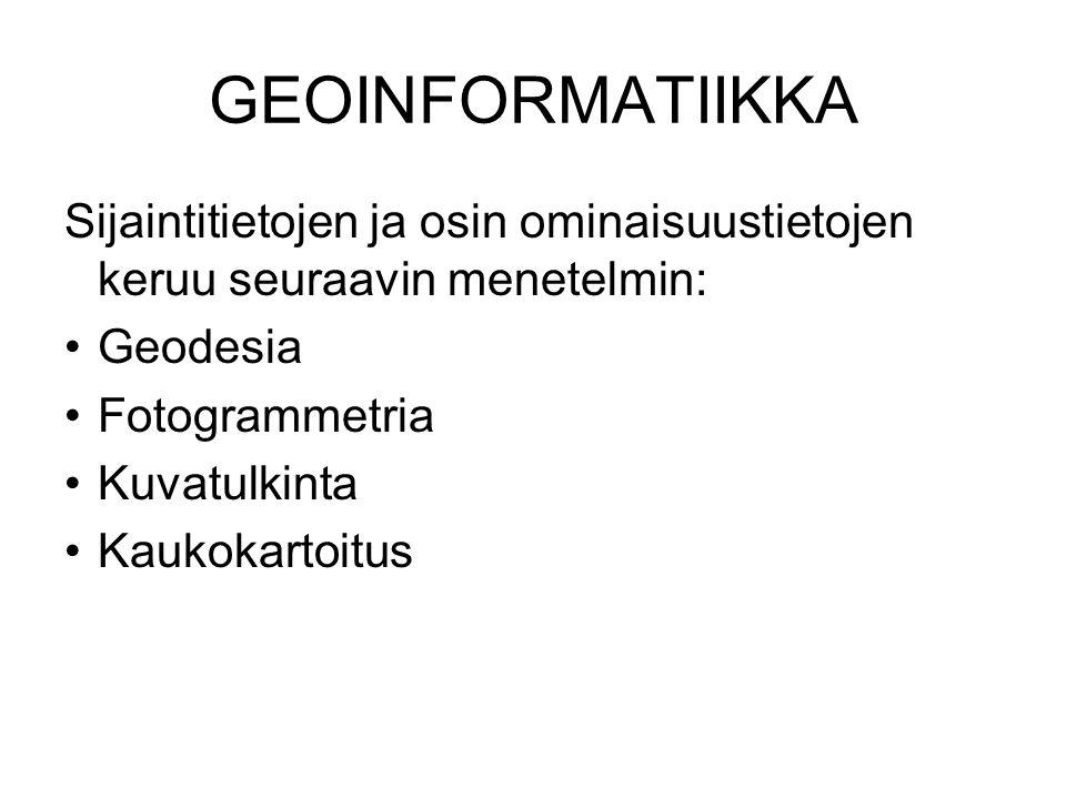 GEOINFORMATIIKKA Sijaintitietojen ja osin ominaisuustietojen keruu seuraavin menetelmin: Geodesia.