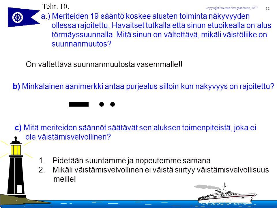 Teht. 10. a.) Meriteiden 19 sääntö koskee alusten toiminta näkyvyyden. ollessa rajoitettu. Havaitset tutkalla että sinun etuoikealla on alus.