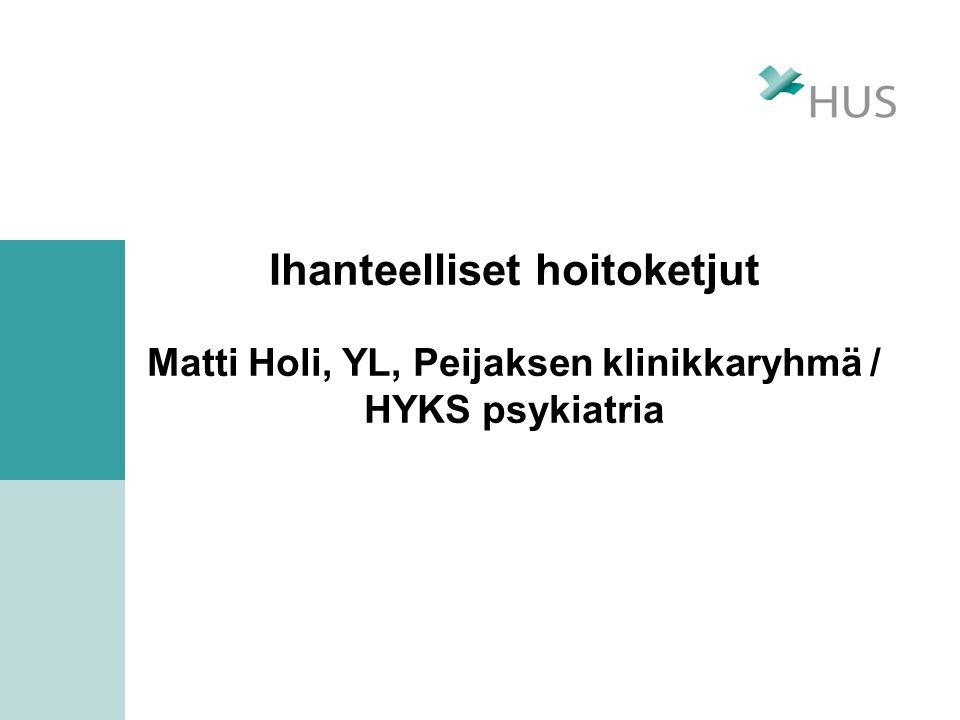 Ihanteelliset hoitoketjut Matti Holi, YL, Peijaksen klinikkaryhmä / HYKS psykiatria