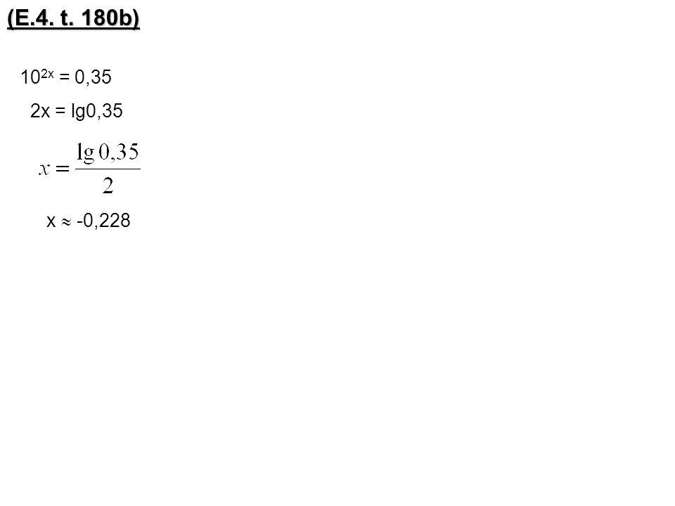 (E.4. t. 180b) 102x = 0,35 2x = lg0,35 x  -0,228