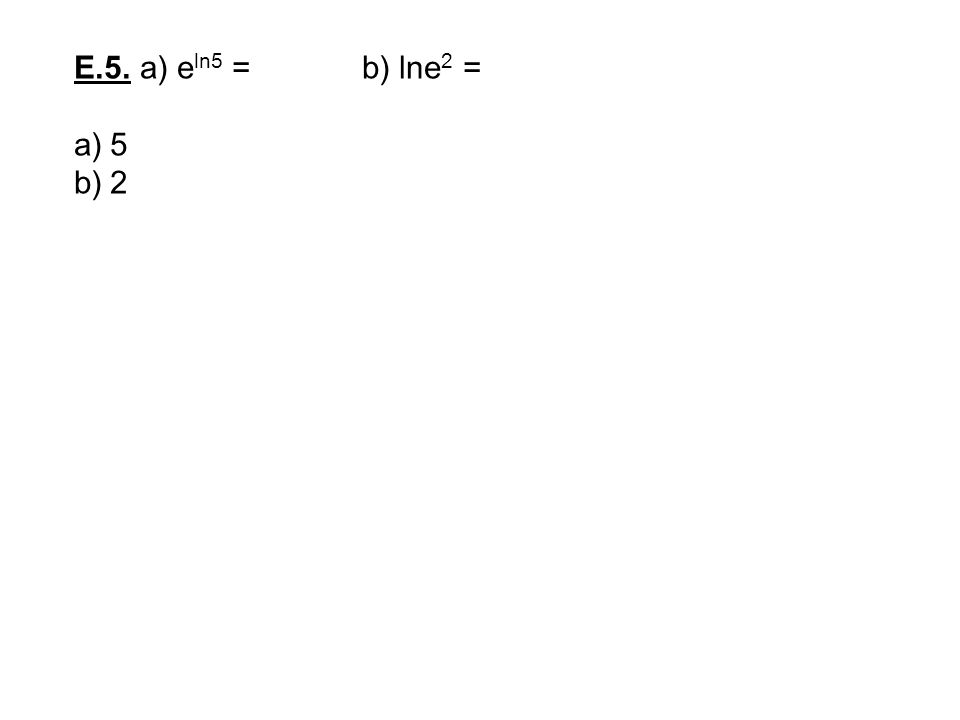 E.5. a) eln5 = b) lne2 = 5 2
