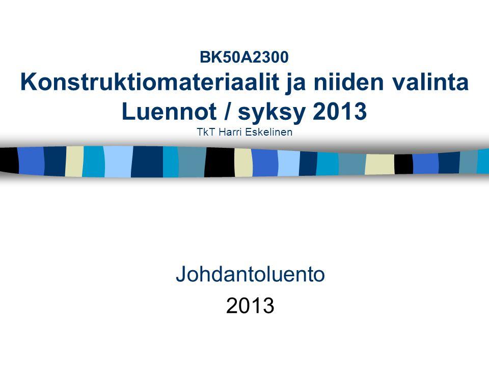 BK50A2300 Konstruktiomateriaalit ja niiden valinta Luennot / syksy 2013 TkT Harri Eskelinen