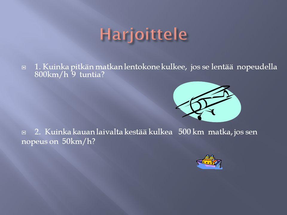 Harjoittele 1. Kuinka pitkän matkan lentokone kulkee, jos se lentää nopeudella 800km/h 9 tuntia