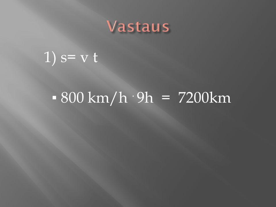 Vastaus 1) s= v t ▪ 800 km/h . 9h = 7200km