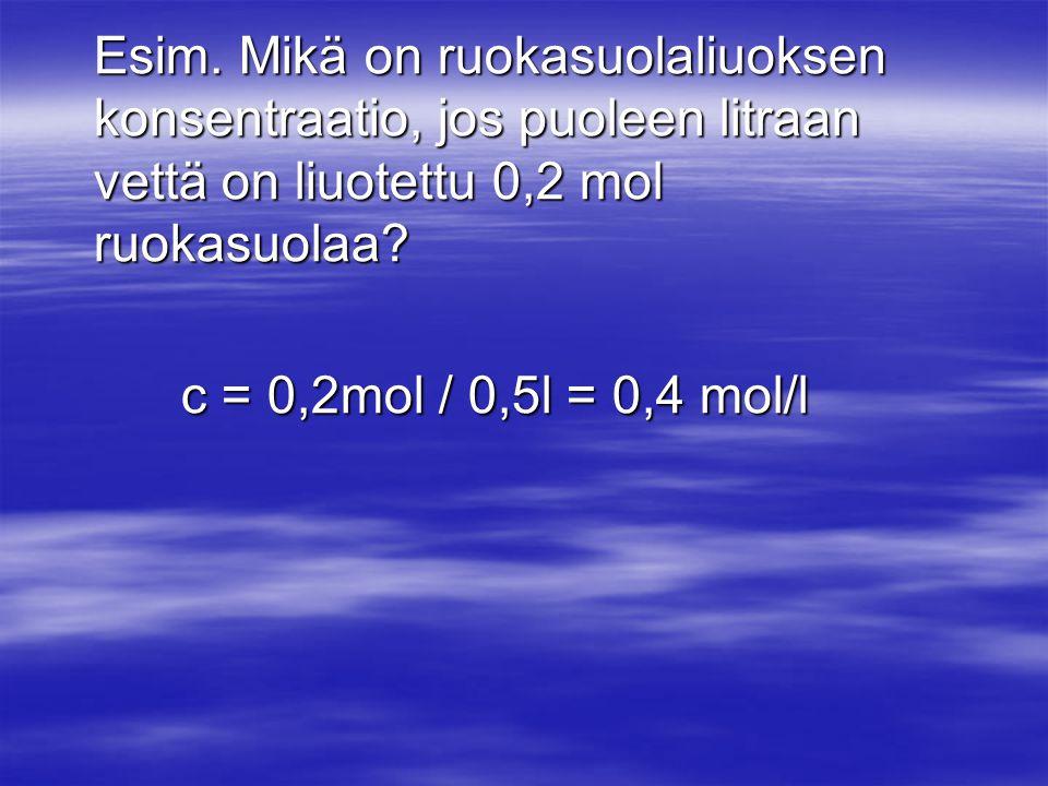 Esim. Mikä on ruokasuolaliuoksen konsentraatio, jos puoleen litraan vettä on liuotettu 0,2 mol ruokasuolaa