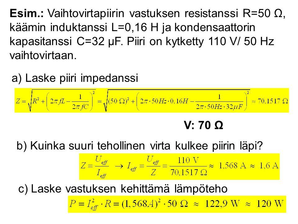 Esim.: Vaihtovirtapiirin vastuksen resistanssi R=50 Ω, käämin induktanssi L=0,16 H ja kondensaattorin kapasitanssi C=32 μF. Piiri on kytketty 110 V/ 50 Hz vaihtovirtaan.