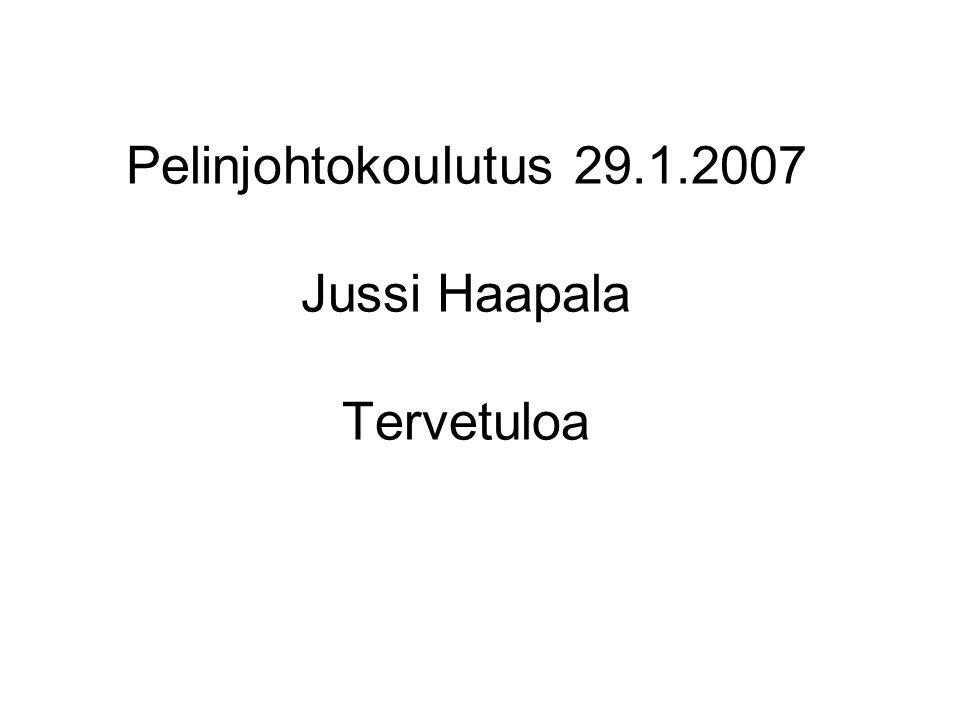 Pelinjohtokoulutus 29.1.2007 Jussi Haapala Tervetuloa