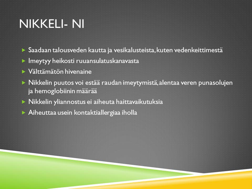 Nikkeli- Ni Saadaan talousveden kautta ja vesikalusteista, kuten vedenkeittimestä. Imeytyy heikosti ruuansulatuskanavasta.