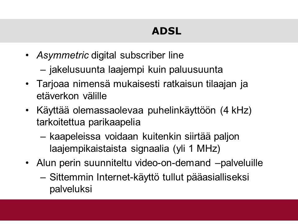 ADSL Asymmetric digital subscriber line. jakelusuunta laajempi kuin paluusuunta. Tarjoaa nimensä mukaisesti ratkaisun tilaajan ja etäverkon välille.