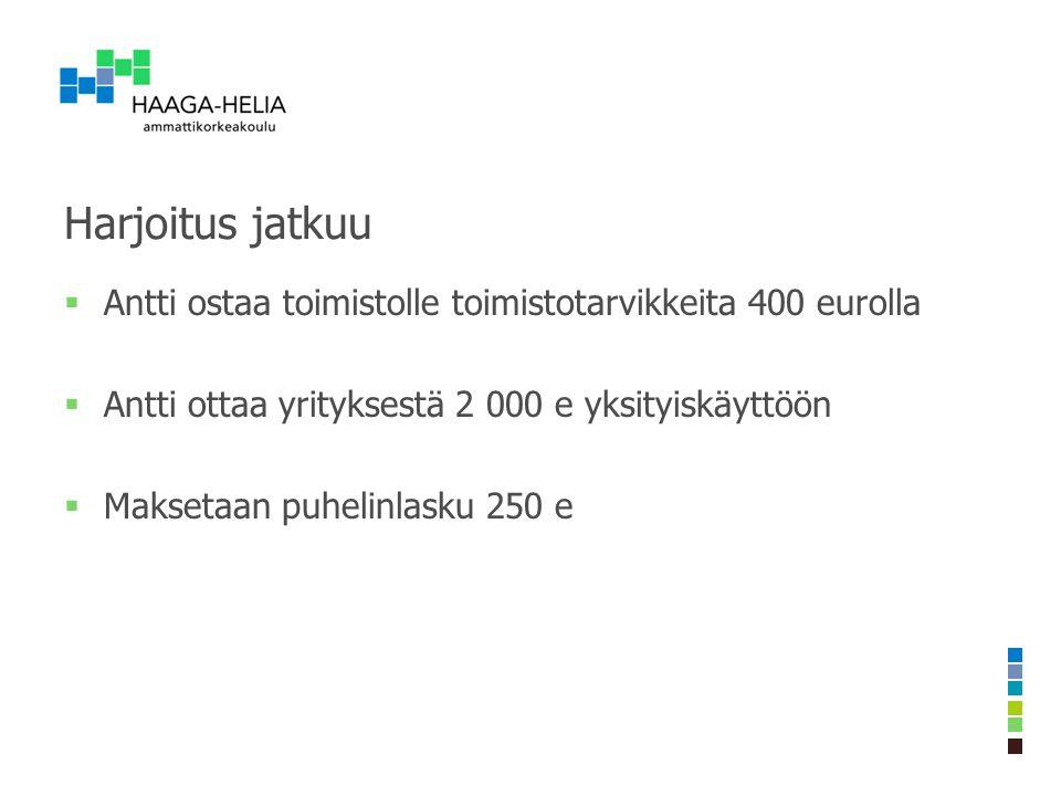 Harjoitus jatkuu Antti ostaa toimistolle toimistotarvikkeita 400 eurolla. Antti ottaa yrityksestä 2 000 e yksityiskäyttöön.