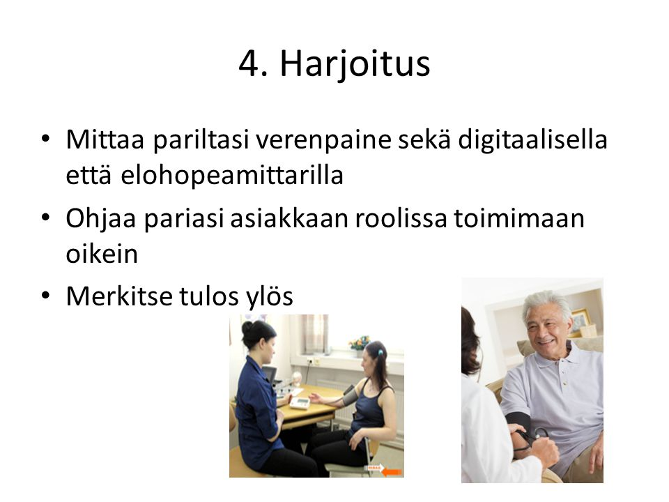 4. Harjoitus Mittaa pariltasi verenpaine sekä digitaalisella että elohopeamittarilla. Ohjaa pariasi asiakkaan roolissa toimimaan oikein.