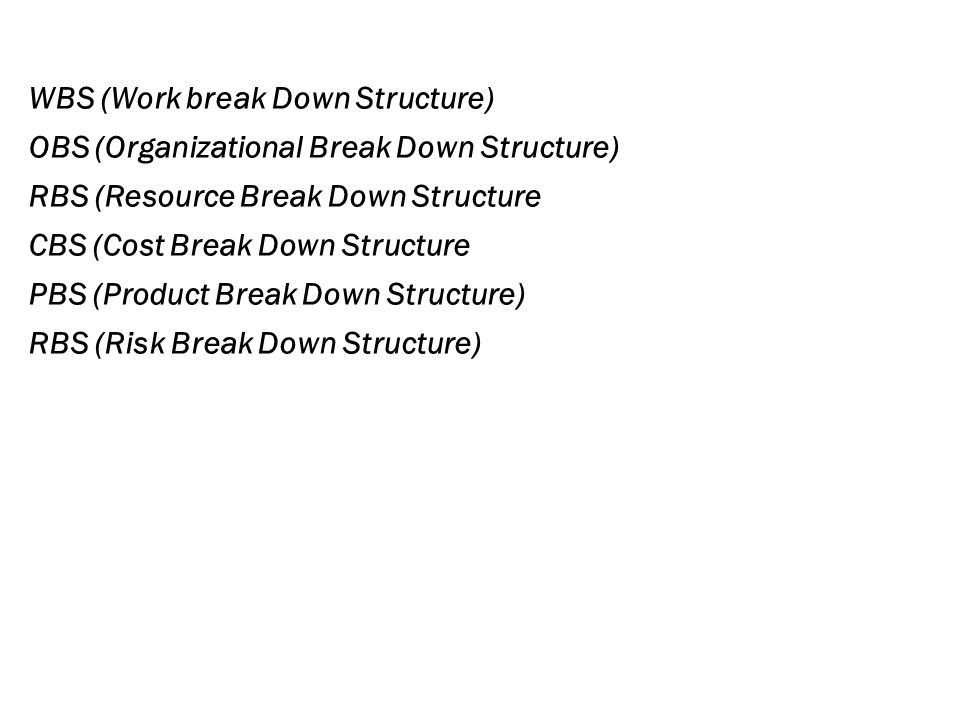 WBS (Work break Down Structure) OBS (Organizational Break Down Structure) RBS (Resource Break Down Structure CBS (Cost Break Down Structure PBS (Product Break Down Structure) RBS (Risk Break Down Structure)