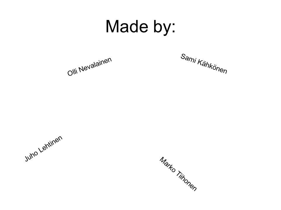 Made by: Olli Nevalainen Sami Kähkönen Juho Lehtinen Marko Tiihonen