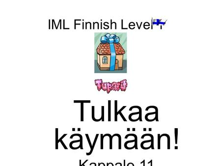 IML Finnish Level 1 Tulkaa käymään! Kappale 11. Tavoite –Review Chapter 10 –Introduce chapter 11: Receive and accept invites Describe your home Use dates.