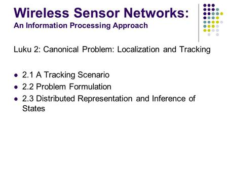 Wireless Sensor Networks: An Information Processing Approach Luku 2: Canonical Problem: Localization and Tracking 2.1 A Tracking Scenario 2.2 Problem Formulation.