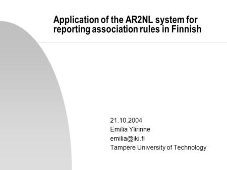 Application of the AR2NL system for reporting association rules in Finnish 21.10.2004 Emilia Ylirinne emilia@iki.fi Tampere University of Technology.