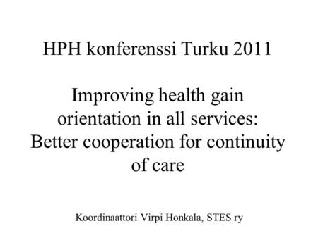 HPH konferenssi Turku 2011 Improving health gain orientation in all services: Better cooperation for continuity of care Koordinaattori Virpi Honkala, STES.