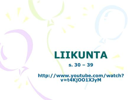 S. 30 – 39 http://www.youtube.com/watch?v=t4KjOO1XJyM LIIKUNTA s. 30 – 39 http://www.youtube.com/watch?v=t4KjOO1XJyM.