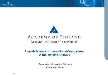 1 Finnish Science in International Comparison: A Bibliometric Analysis Annamaija Lehvo & Anu Nuutinen Academy of Finland.