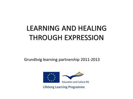 LEARNING AND HEALING THROUGH EXPRESSION Grundtvig learning partnership 2011-2013.