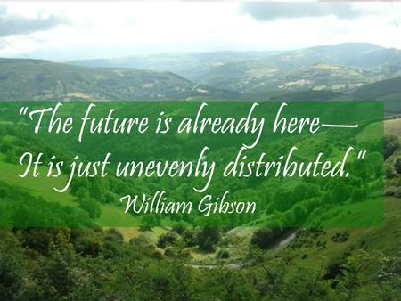 "E ""The future is already here— It is just unevenly distributed."" William Gibson."