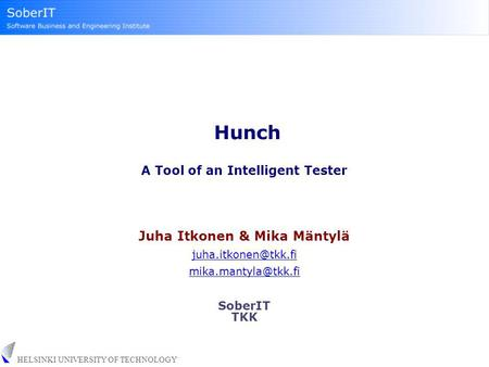 HELSINKI UNIVERSITY OF TECHNOLOGY Hunch A Tool of an Intelligent Tester Juha Itkonen & Mika Mäntylä  SoberIT TKK.