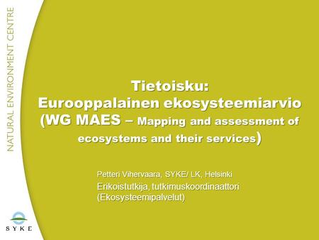 Tietoisku: Eurooppalainen ekosysteemiarvio (WG MAES – Mapping and assessment of ecosystems and their services ) Petteri Vihervaara, SYKE/ LK, Helsinki.