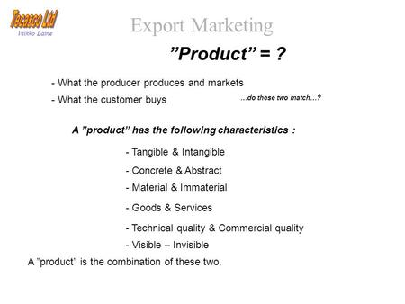 "Export Marketing Veikko Laine ""Product"" = ? - What the producer produces and markets - What the customer buys - Tangible & Intangible - Concrete & Abstract."