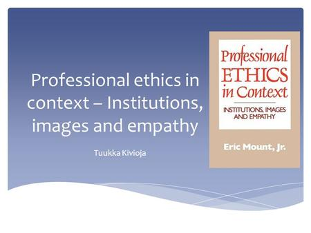 Professional ethics in context – Institutions, images and empathy Tuukka Kivioja.