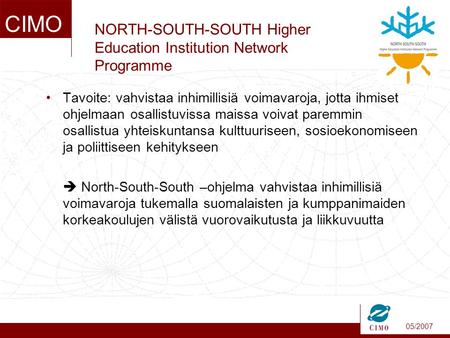 05/2007 CIMO NORTH-SOUTH-SOUTH Higher Education Institution Network Programme •Tavoite: vahvistaa inhimillisiä voimavaroja, jotta ihmiset ohjelmaan osallistuvissa.