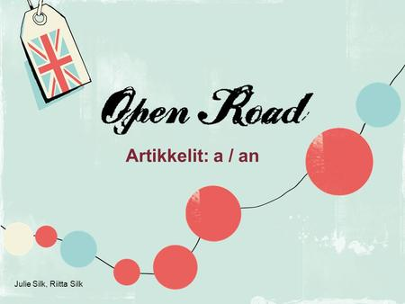 Open Road Artikkelit: a / an p. 132 Julie Silk, Riitta Silk.