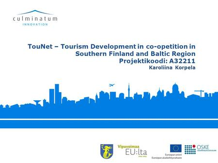 TouNet – Tourism Development in co-opetition in Southern Finland and Baltic Region Projektikoodi: A32211 Karoliina Korpela.