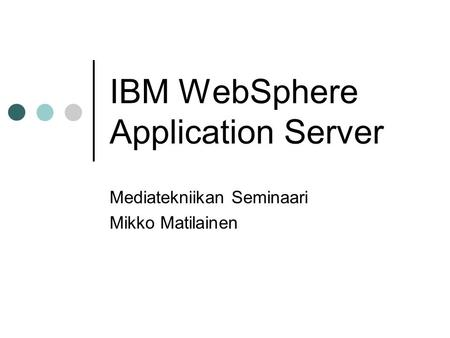 IBM WebSphere Application Server Mediatekniikan Seminaari Mikko Matilainen.