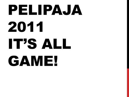 PELIPAJA 2011 IT'S ALL GAME!. PELIPAJA 2011 Pelipajat aikaisempina vuosina •Icestation C (Unreal 3.0/Win) •Tiny firefighters (XNA 3.1/Win) •Kalajoki Times.