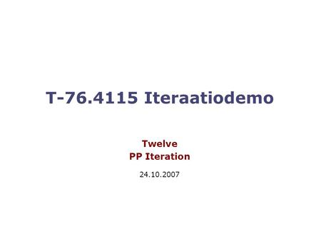 T-76.4115 Iteraatiodemo Twelve PP Iteration 24.10.2007.