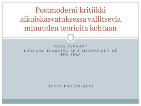 MARK TENNANT LIFELONG LEARNING AS A TECHNOLOGY OF THE SELF HANNA PORRASSALMI Postmoderni kritiikki aikuiskasvatuksessa vallitsevia minuuden teorioita kohtaan.