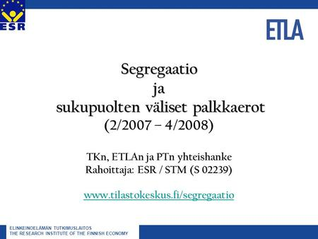 ELINKEINOELÄMÄN TUTKIMUSLAITOS THE RESEARCH INSTITUTE OF THE FINNISH ECONOMY Segregaatio ja sukupuolten väliset palkkaerot Segregaatio ja sukupuolten väliset.