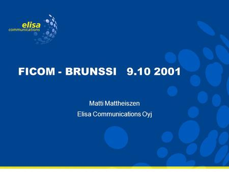 FICOM - BRUNSSI 9.10 2001 Matti Mattheiszen Elisa Communications Oyj.