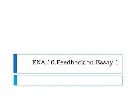 ENA 10 Feedback on Essay 1. Spelling  nowadays  decide  immediately  chance  to lose hope  The whole world  A hole in the wall  at least  of.