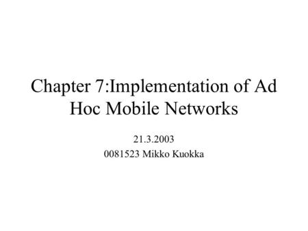 Chapter 7:Implementation of Ad Hoc Mobile Networks 21.3.2003 0081523 Mikko Kuokka.