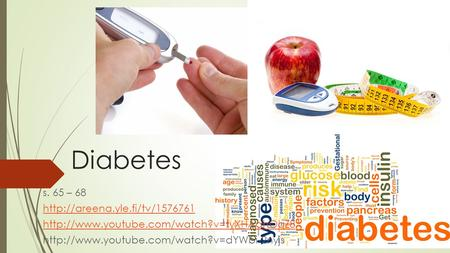 Diabetes s. 65 – 68 http://areena.yle.fi/tv/1576761 http://www.youtube.com/watch?v=tyXHAahOqZ8 http://www.youtube.com/watch?v=dYWbi-2nyjs.