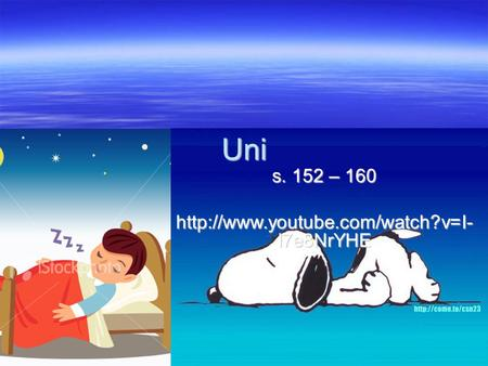 S. 152 – 160 http://www.youtube.com/watch?v=I- I7e8NrYHE Uni s. 152 – 160 http://www.youtube.com/watch?v=I- I7e8NrYHE.