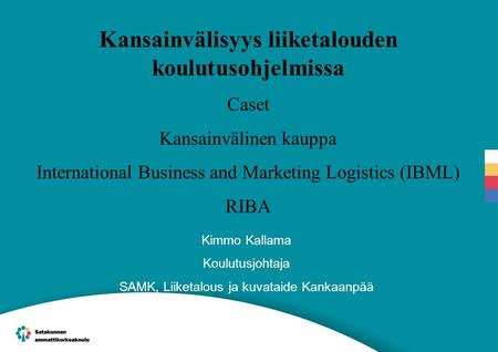 Kansainvälisyys liiketalouden koulutusohjelmissa Caset Kansainvälinen kauppa International Business and Marketing Logistics (IBML) RIBA Kimmo Kallama Koulutusjohtaja.